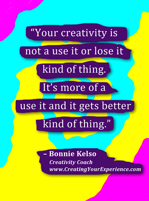 Your creativity is not a use it or lose it kind of thing. It is a use it and it gets better kind of thing. -Bonnie Kelso